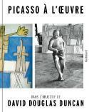 Picasso à l'œuvre. Dans l'objectif de David Douglas Duncan - Sous la direction de Stéphanie Ansari et Tatyana Franck