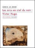 Les arcs-en-ciel du noir : Victor Hugo - Annie Le Brun