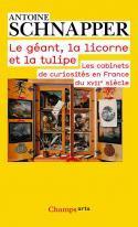 Le géant, la licorne et la tulipe, les cabinets de curiosités en France au XVIIe siècle - Antoine Schnapper